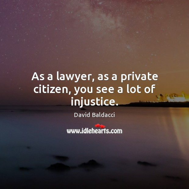 As a lawyer, as a private citizen, you see a lot of injustice. David Baldacci Picture Quote