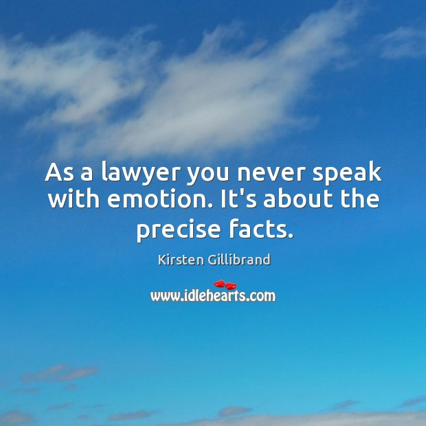As a lawyer you never speak with emotion. It's about the precise facts. Kirsten Gillibrand Picture Quote
