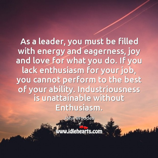 As a leader, you must be filled with energy and eagerness, joy John Wooden Picture Quote