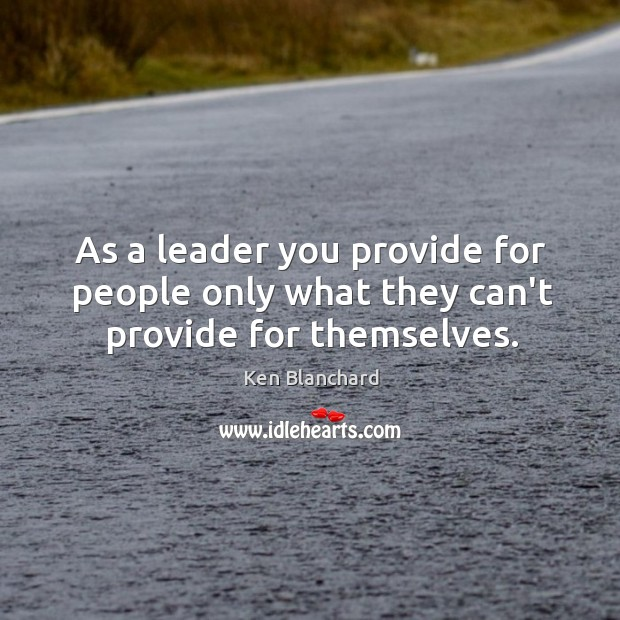 As a leader you provide for people only what they can't provide for themselves. Image