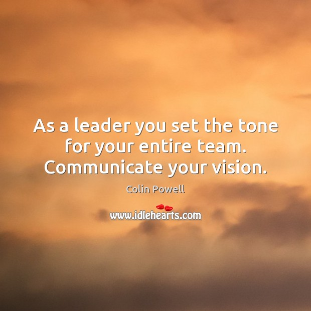 As a leader you set the tone for your entire team. Communicate your vision. Colin Powell Picture Quote