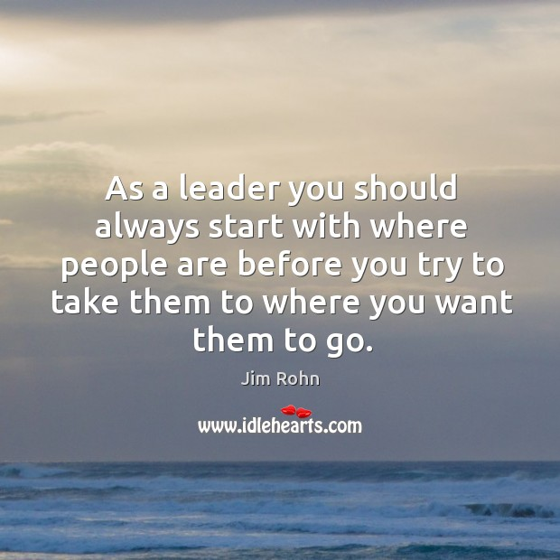 As a leader you should always start with where people are before Image