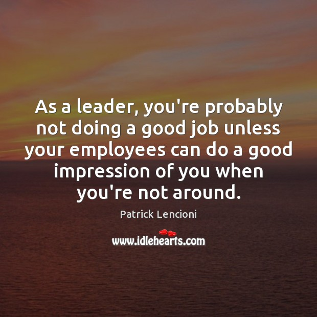 As a leader, you're probably not doing a good job unless your Patrick Lencioni Picture Quote