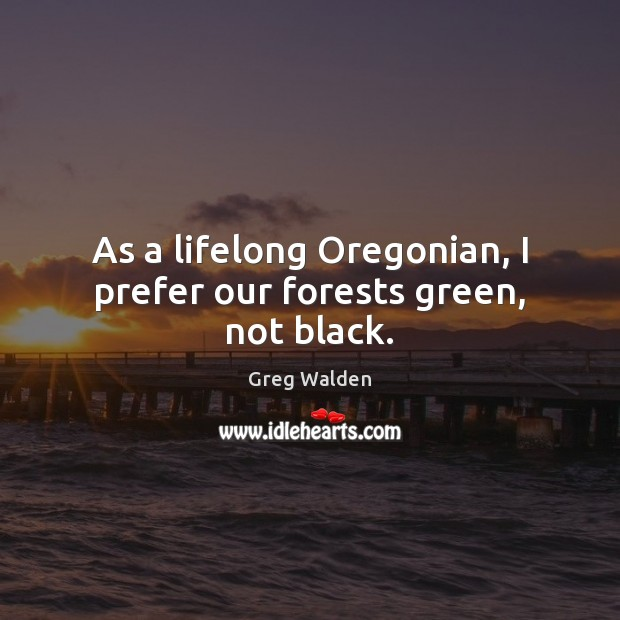As a lifelong Oregonian, I prefer our forests green, not black. Greg Walden Picture Quote