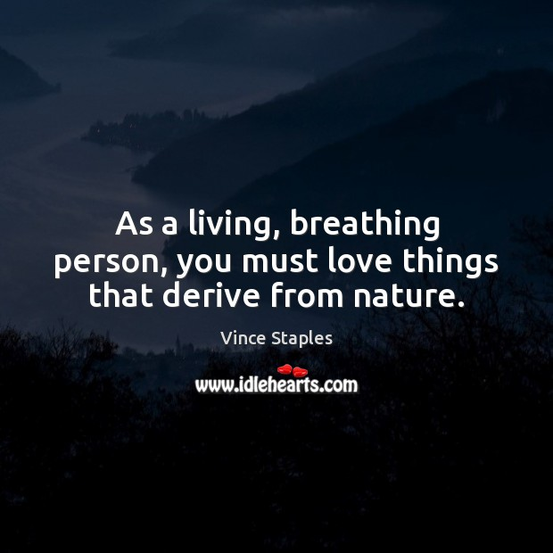 As a living, breathing person, you must love things that derive from nature. Vince Staples Picture Quote