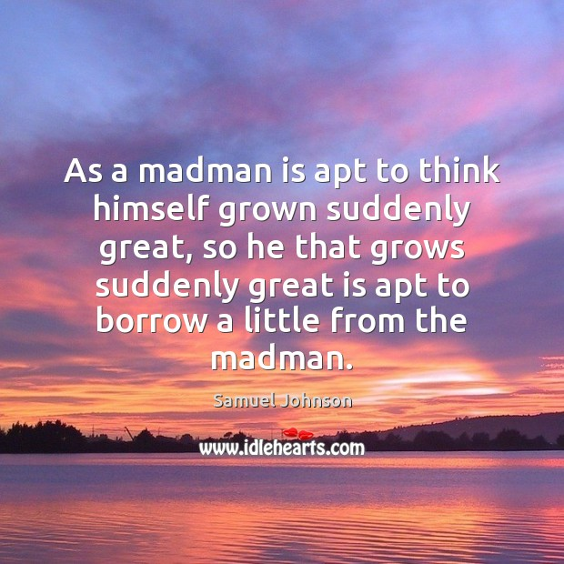 As a madman is apt to think himself grown suddenly great, so Image
