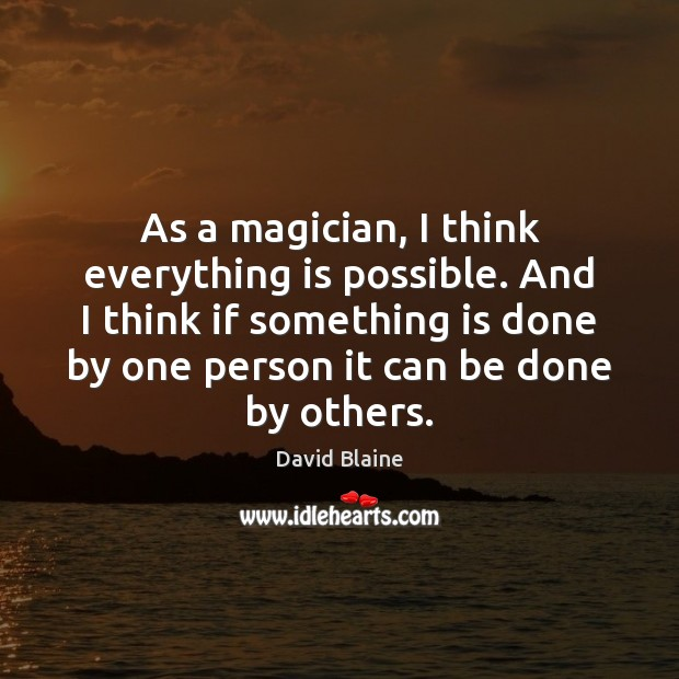 As a magician, I think everything is possible. And I think if Image