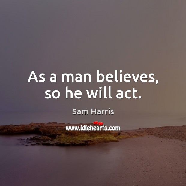As a man believes, so he will act. Sam Harris Picture Quote