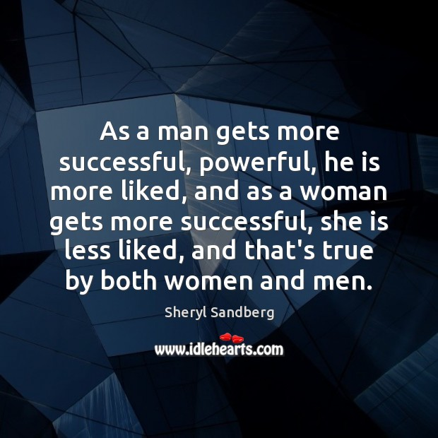 As a man gets more successful, powerful, he is more liked, and Sheryl Sandberg Picture Quote