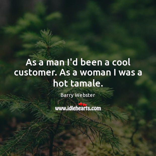 As a man I'd been a cool customer. As a woman I was a hot tamale. Cool Quotes Image