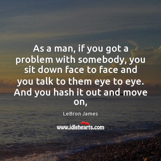 As a man, if you got a problem with somebody, you sit LeBron James Picture Quote