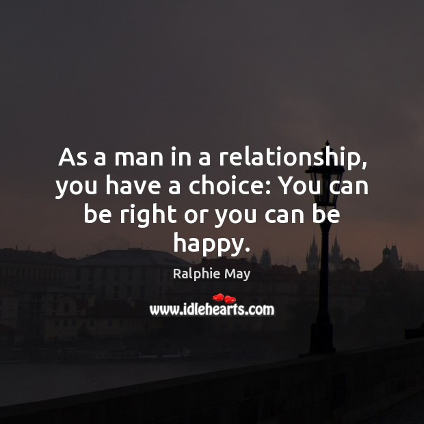 As a man in a relationship, you have a choice: You can be right or you can be happy. Image