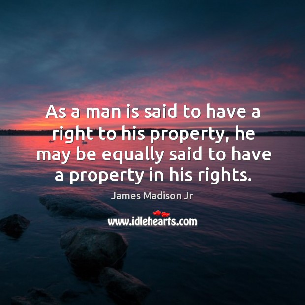 As a man is said to have a right to his property, he may be equally said to have a property in his rights. James Madison Jr Picture Quote