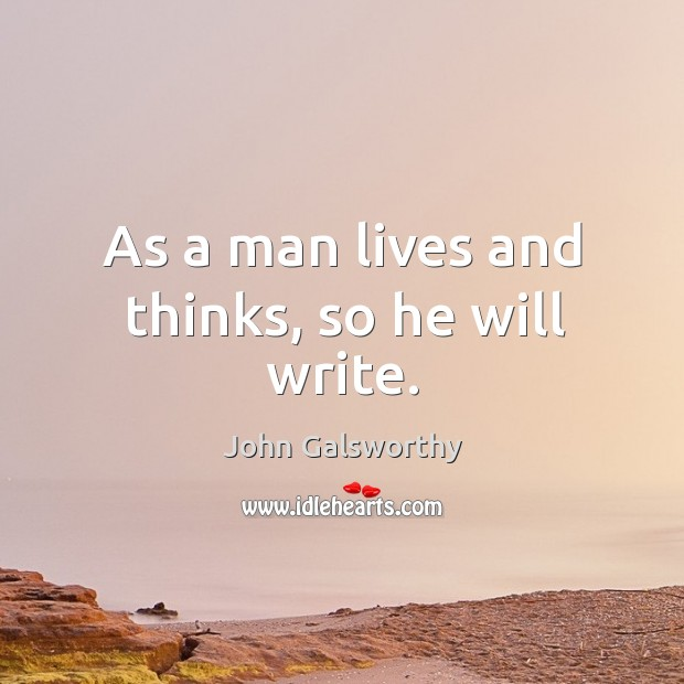 As a man lives and thinks, so he will write. John Galsworthy Picture Quote