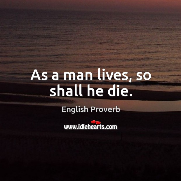 Image, As a man lives, so shall he die.