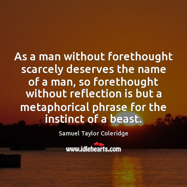 As a man without forethought scarcely deserves the name of a man, Image