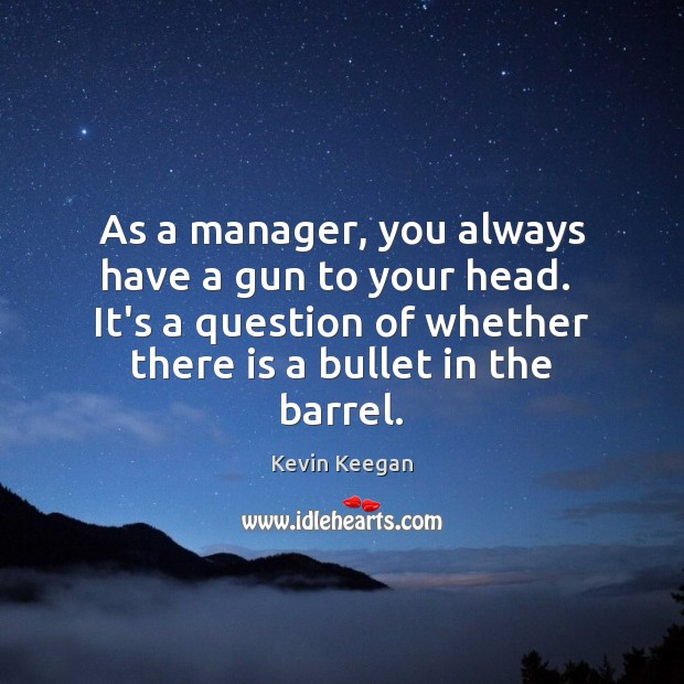 As a manager, you always have a gun to your head.  It's Kevin Keegan Picture Quote