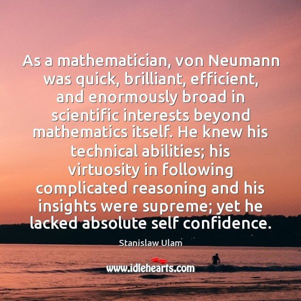 As a mathematician, von Neumann was quick, brilliant, efficient, and enormously broad Image