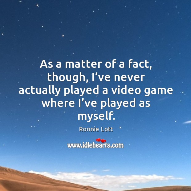 As a matter of a fact, though, I've never actually played a video game where I've played as myself. Image