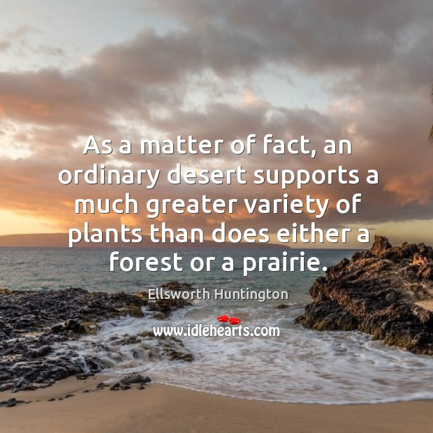 As a matter of fact, an ordinary desert supports a much greater variety of plants than does either a forest or a prairie. Ellsworth Huntington Picture Quote