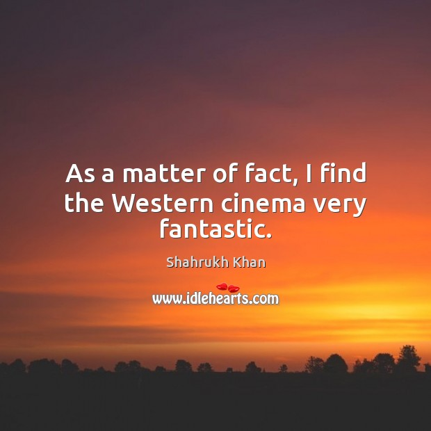 As a matter of fact, I find the Western cinema very fantastic. Shahrukh Khan Picture Quote