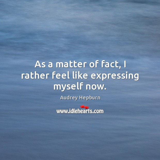 As a matter of fact, I rather feel like expressing myself now. Audrey Hepburn Picture Quote
