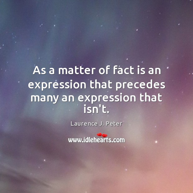 As a matter of fact is an expression that precedes many an expression that isn't. Laurence J. Peter Picture Quote