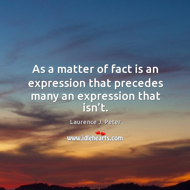As a matter of fact is an expression that precedes many an expression that isn't. Image