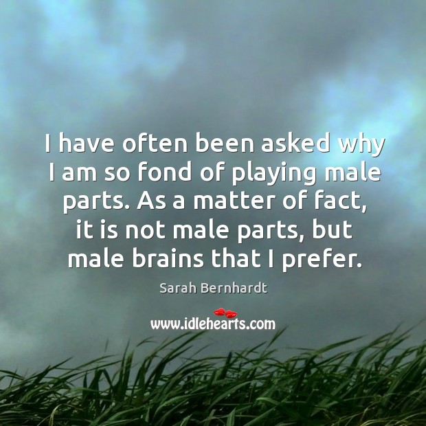 As a matter of fact, it is not male parts, but male brains that I prefer. Sarah Bernhardt Picture Quote