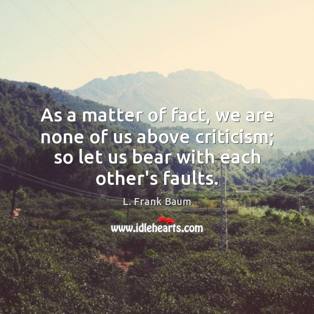 As a matter of fact, we are none of us above criticism; L. Frank Baum Picture Quote