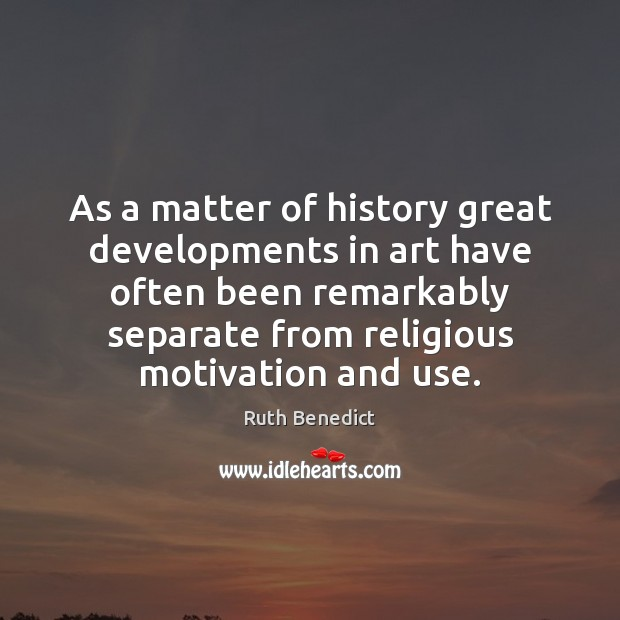 As a matter of history great developments in art have often been Ruth Benedict Picture Quote