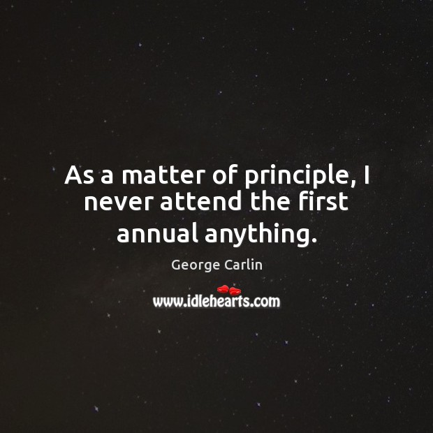 As a matter of principle, I never attend the first annual anything. George Carlin Picture Quote