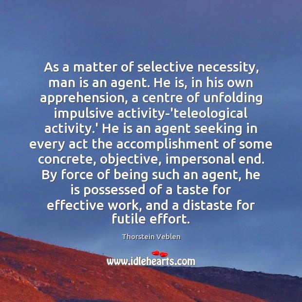 As a matter of selective necessity, man is an agent. He is, Thorstein Veblen Picture Quote