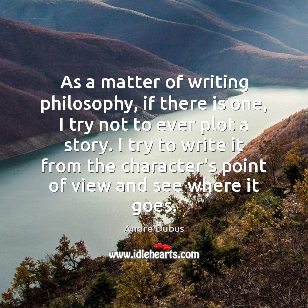 As a matter of writing philosophy, if there is one, I try Andre Dubus Picture Quote