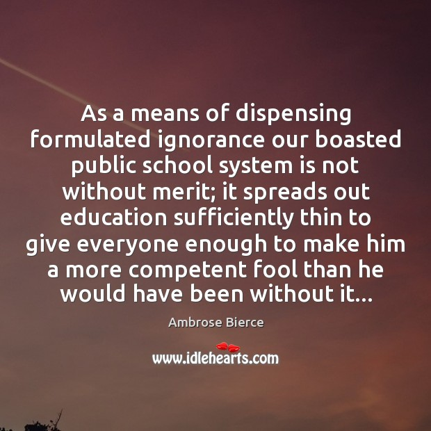 As a means of dispensing formulated ignorance our boasted public school system Image