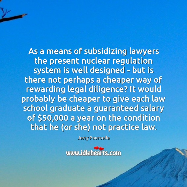 As a means of subsidizing lawyers the present nuclear regulation system is Image