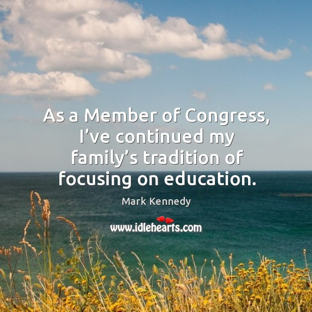 As a member of congress, I've continued my family's tradition of focusing on education. Image