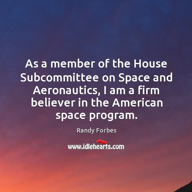 As a member of the house subcommittee on space and aeronautics, I am a firm believer in the american space program. Image