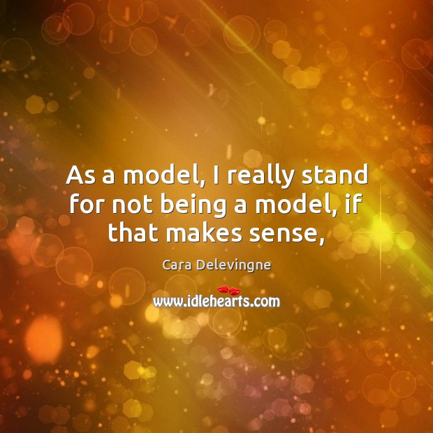 Image, As a model, I really stand for not being a model, if that makes sense,