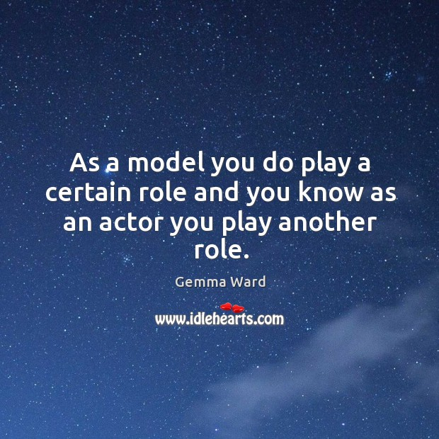 As a model you do play a certain role and you know as an actor you play another role. Gemma Ward Picture Quote