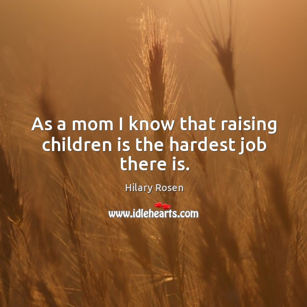 Image, As a mom I know that raising children is the hardest job there is.