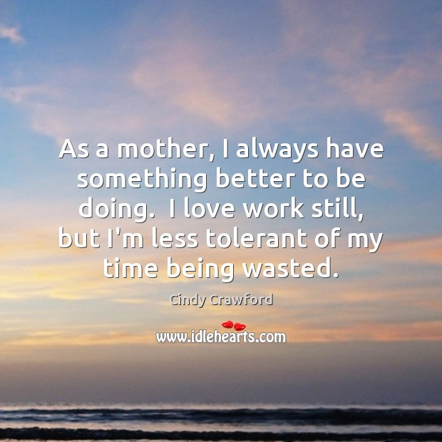 As a mother, I always have something better to be doing.  I Cindy Crawford Picture Quote