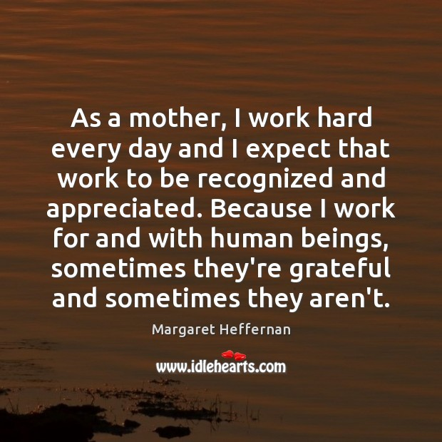 As a mother, I work hard every day and I expect that Margaret Heffernan Picture Quote