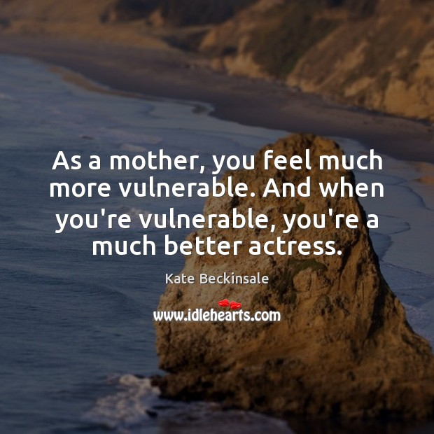 As a mother, you feel much more vulnerable. And when you're vulnerable, Kate Beckinsale Picture Quote