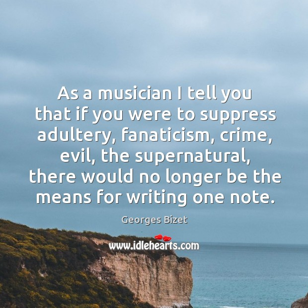 As a musician I tell you that if you were to suppress adultery, fanaticism, crime, evil Image
