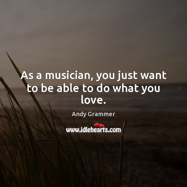 As a musician, you just want to be able to do what you love. Image