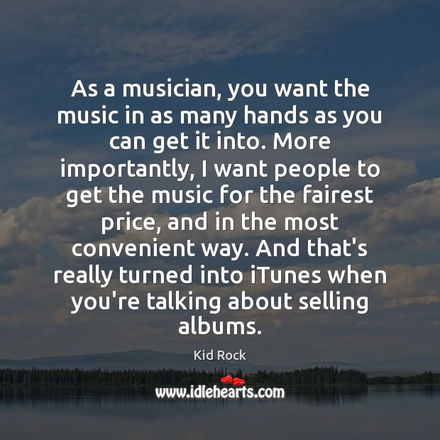 As a musician, you want the music in as many hands as Kid Rock Picture Quote