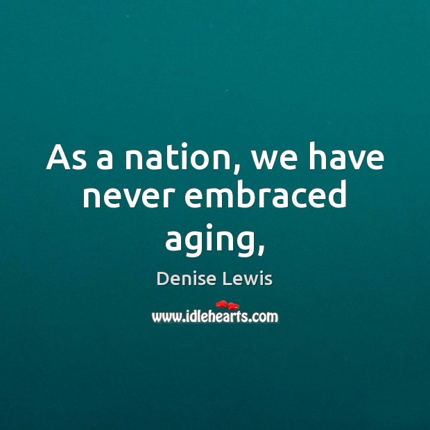 As a nation, we have never embraced aging, Image