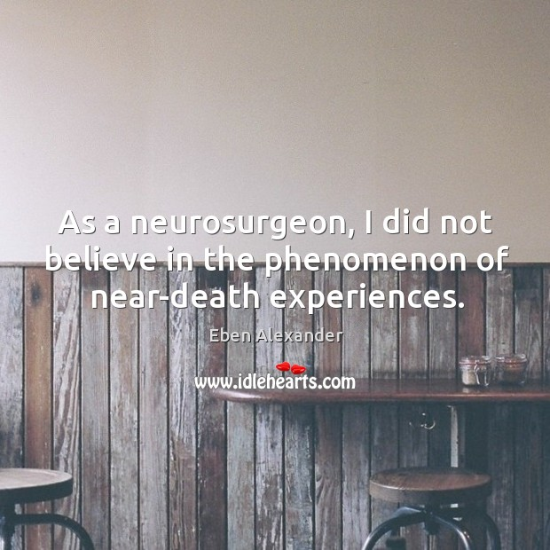 As a neurosurgeon, I did not believe in the phenomenon of near-death experiences. Eben Alexander Picture Quote