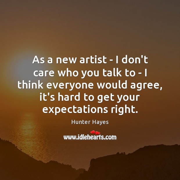 As a new artist – I don't care who you talk to Hunter Hayes Picture Quote